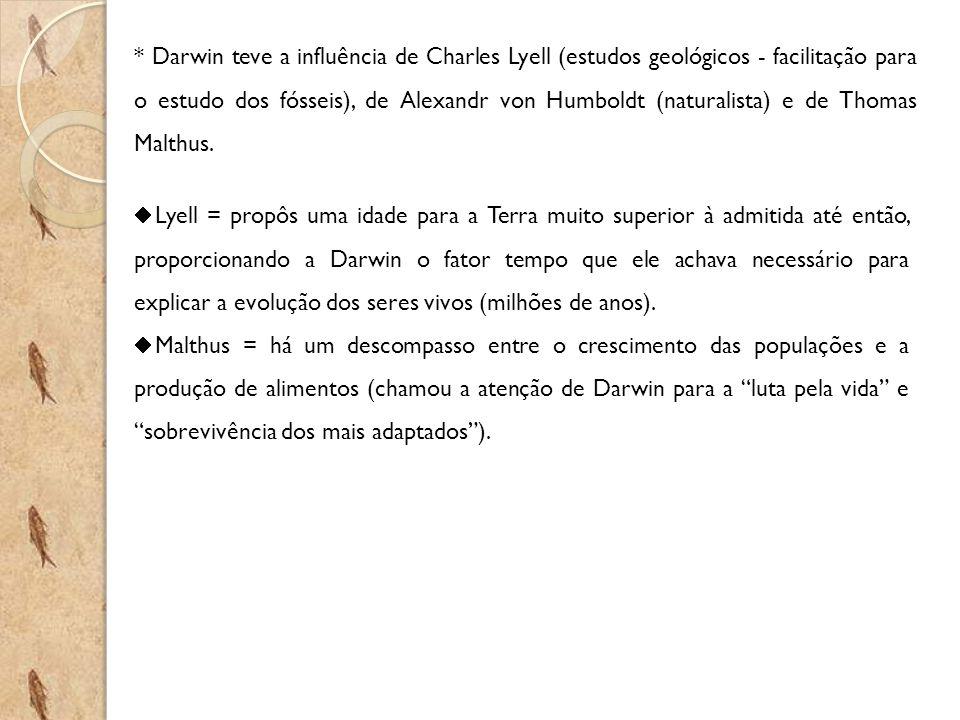 * Darwin teve a influência de Charles Lyell (estudos geológicos - facilitação para o estudo dos fósseis), de Alexandr von Humboldt (naturalista) e de Thomas Malthus.