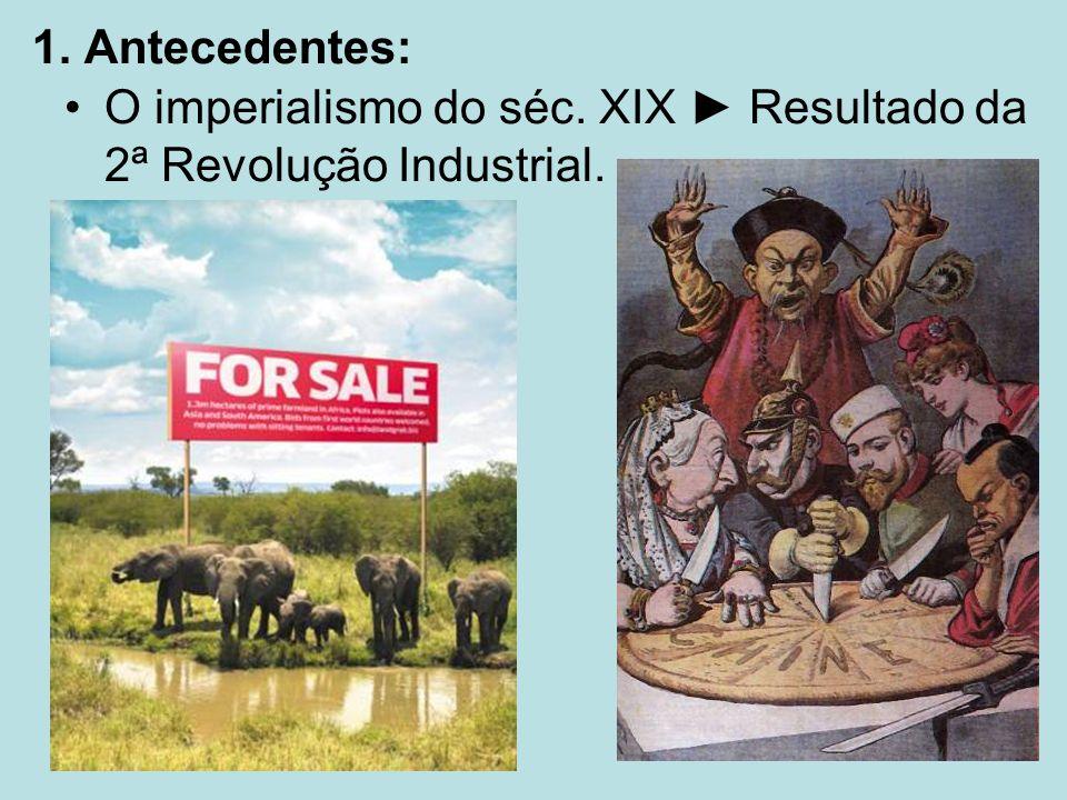 1. Antecedentes: O imperialismo do séc. XIX ► Resultado da 2ª Revolução Industrial.
