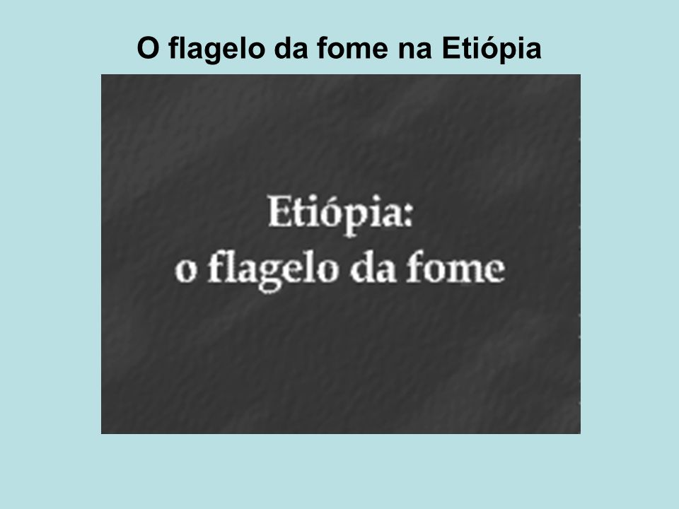 O flagelo da fome na Etiópia