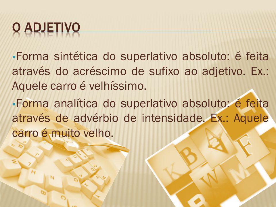 O adjetivo Forma sintética do superlativo absoluto: é feita através do acréscimo de sufixo ao adjetivo. Ex.: Aquele carro é velhíssimo.