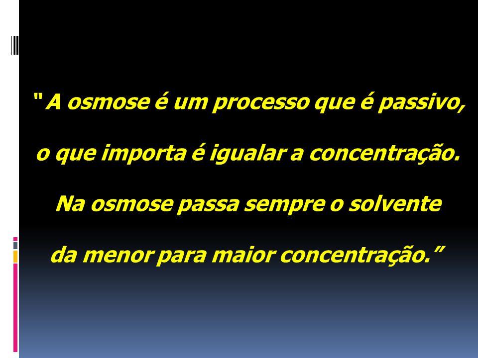 A osmose é um processo que é passivo, o que importa é igualar a concentração.