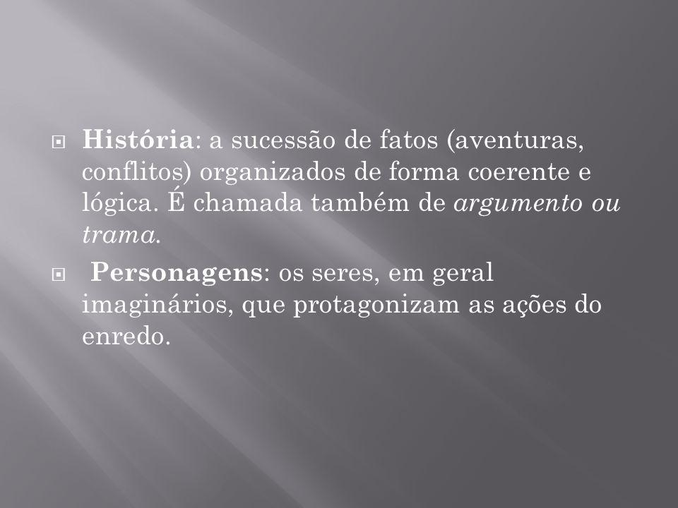 História: a sucessão de fatos (aventuras, conflitos) organizados de forma coerente e lógica. É chamada também de argumento ou trama.