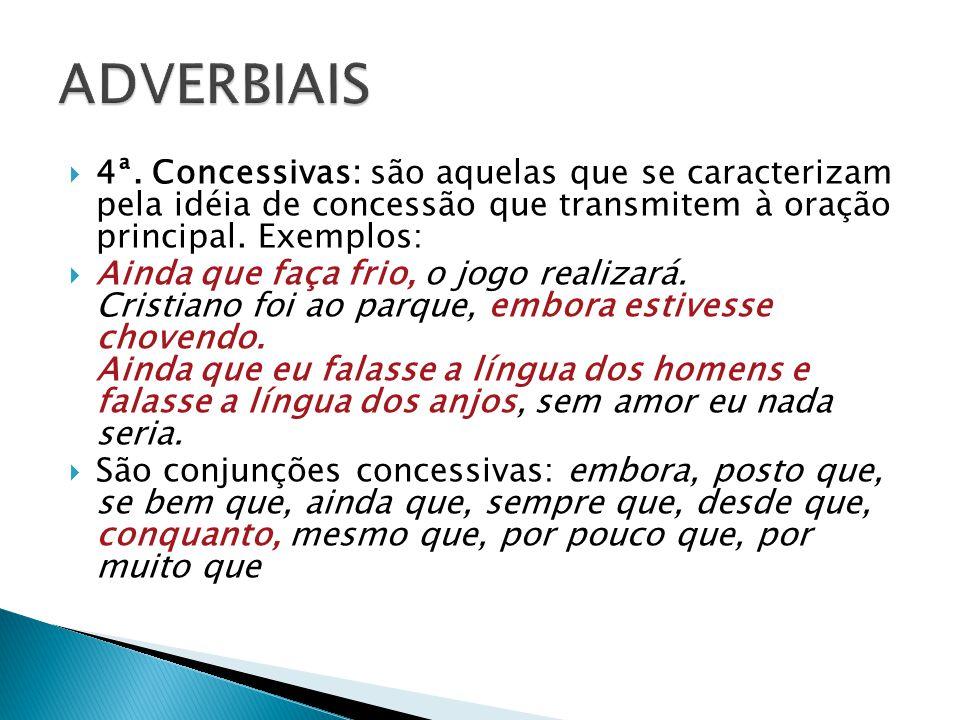 ADVERBIAIS 4ª. Concessivas: são aquelas que se caracterizam pela idéia de concessão que transmitem à oração principal. Exemplos:
