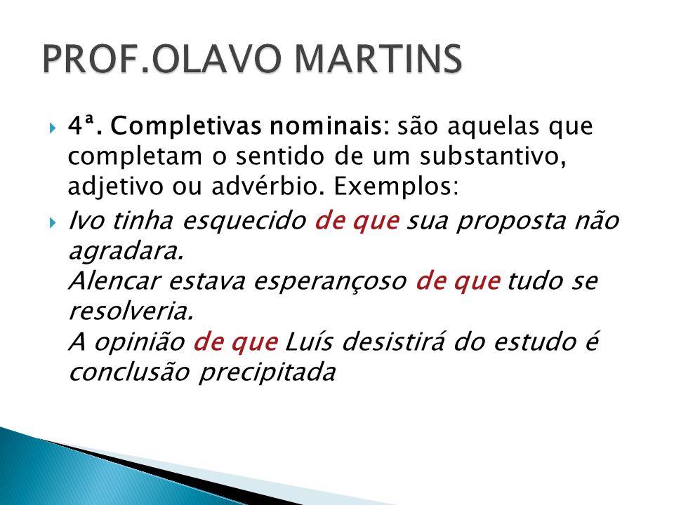 PROF.OLAVO MARTINS 4ª. Completivas nominais: são aquelas que completam o sentido de um substantivo, adjetivo ou advérbio. Exemplos: