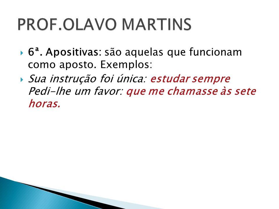 PROF.OLAVO MARTINS 6ª. Apositivas: são aquelas que funcionam como aposto. Exemplos: