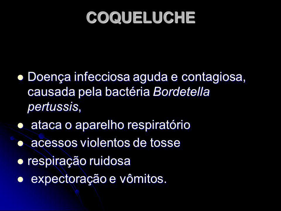 COQUELUCHE Doença infecciosa aguda e contagiosa, causada pela bactéria Bordetella pertussis, ataca o aparelho respiratório.