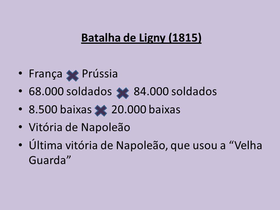 Batalha de Ligny (1815) França Prússia. 68.000 soldados 84.000 soldados. 8.500 baixas 20.000 baixas.