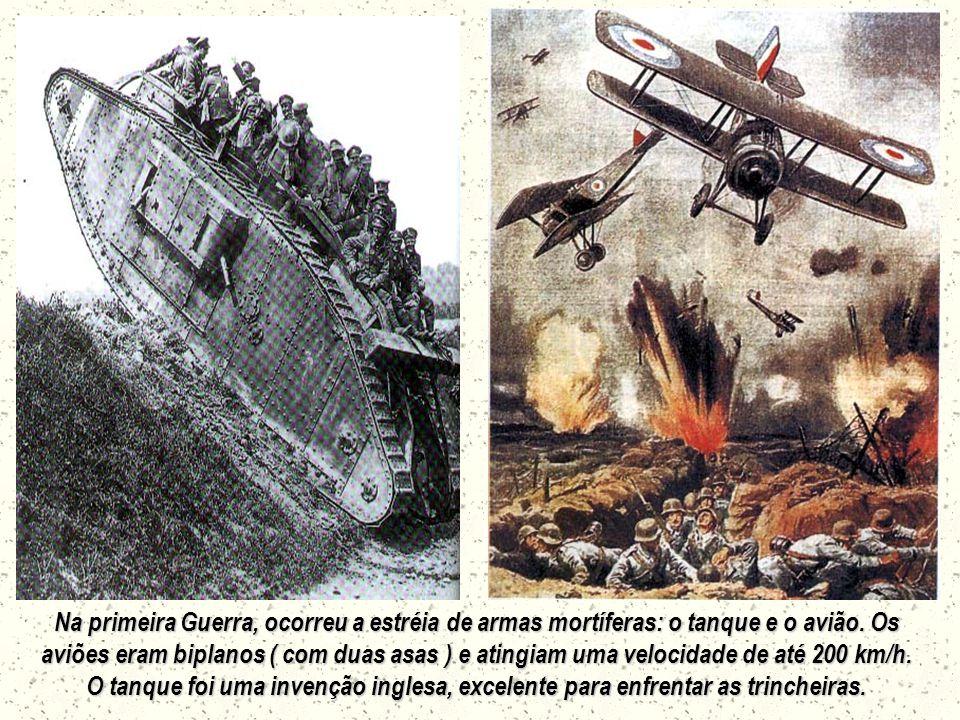 Na primeira Guerra, ocorreu a estréia de armas mortíferas: o tanque e o avião.