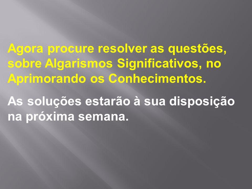 Agora procure resolver as questões, sobre Algarismos Significativos, no Aprimorando os Conhecimentos.