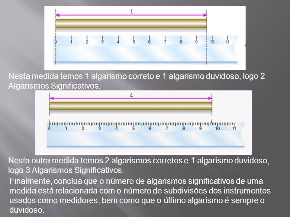 Nesta medida temos 1 algarismo correto e 1 algarismo duvidoso, logo 2 Algarismos Significativos.