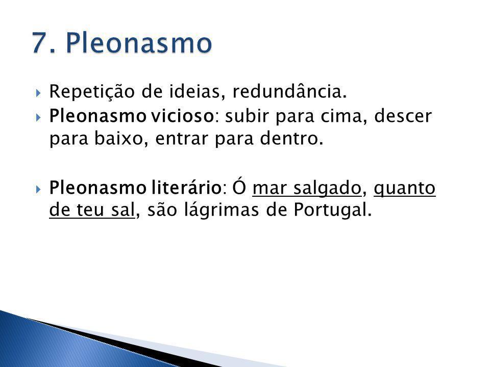 7. Pleonasmo Repetição de ideias, redundância.