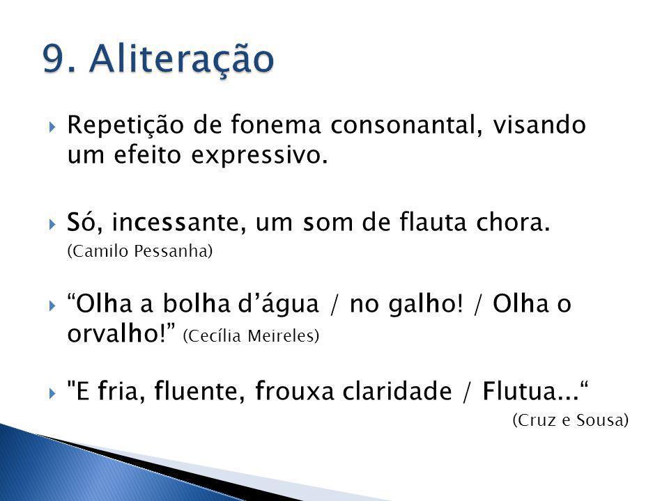 9. Aliteração Repetição de fonema consonantal, visando um efeito expressivo. Só, incessante, um som de flauta chora.