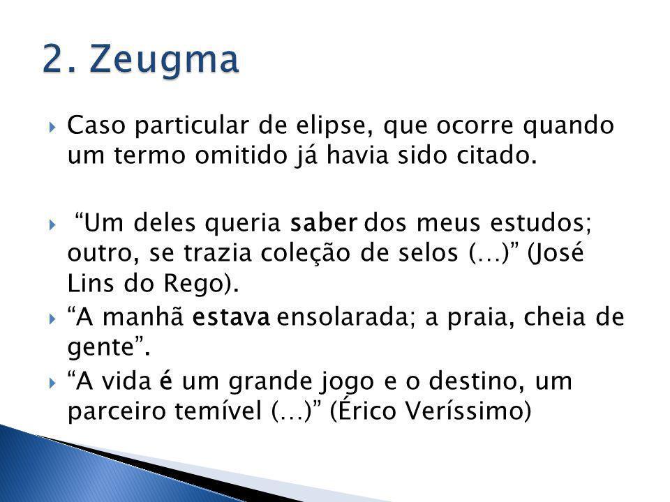 2. Zeugma Caso particular de elipse, que ocorre quando um termo omitido já havia sido citado.