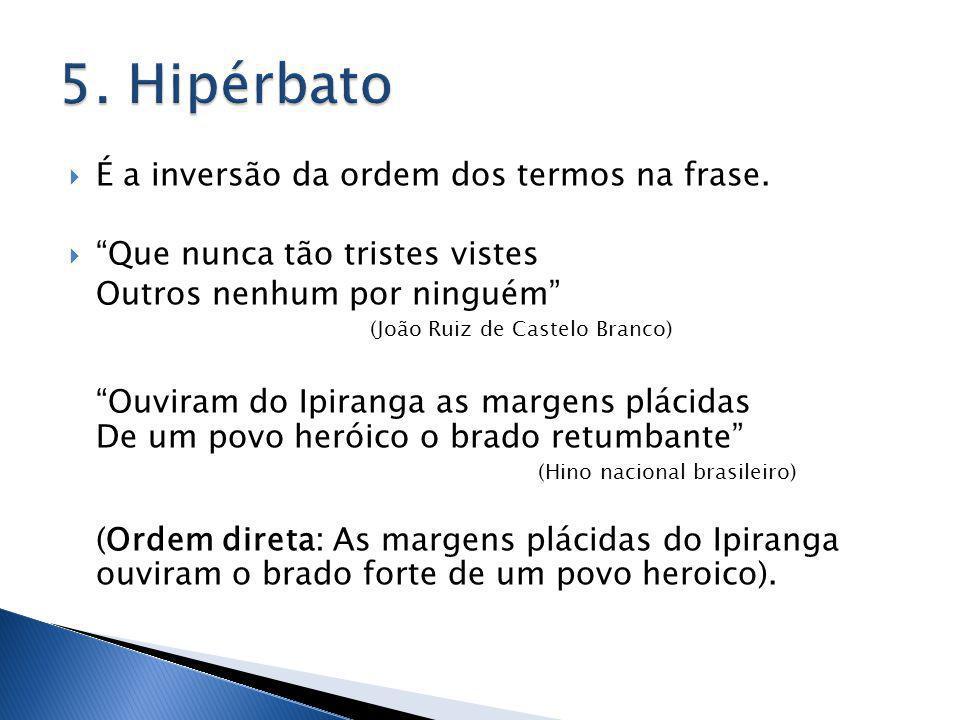 5. Hipérbato É a inversão da ordem dos termos na frase.