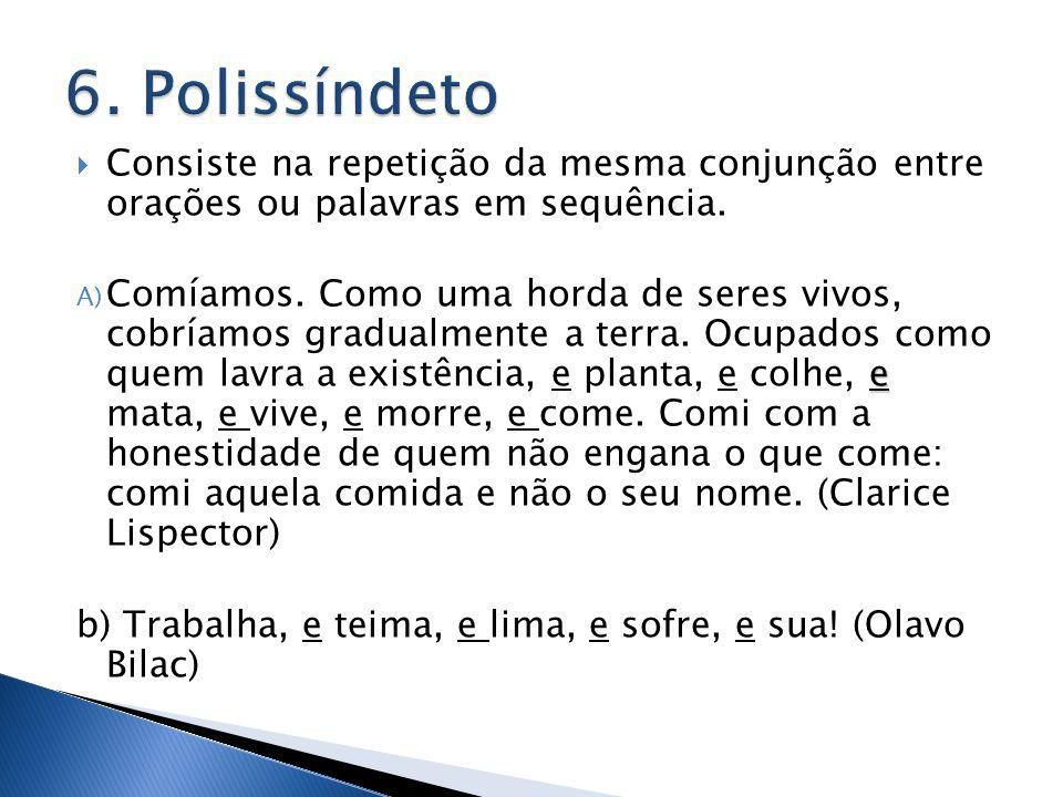 6. Polissíndeto Consiste na repetição da mesma conjunção entre orações ou palavras em sequência.