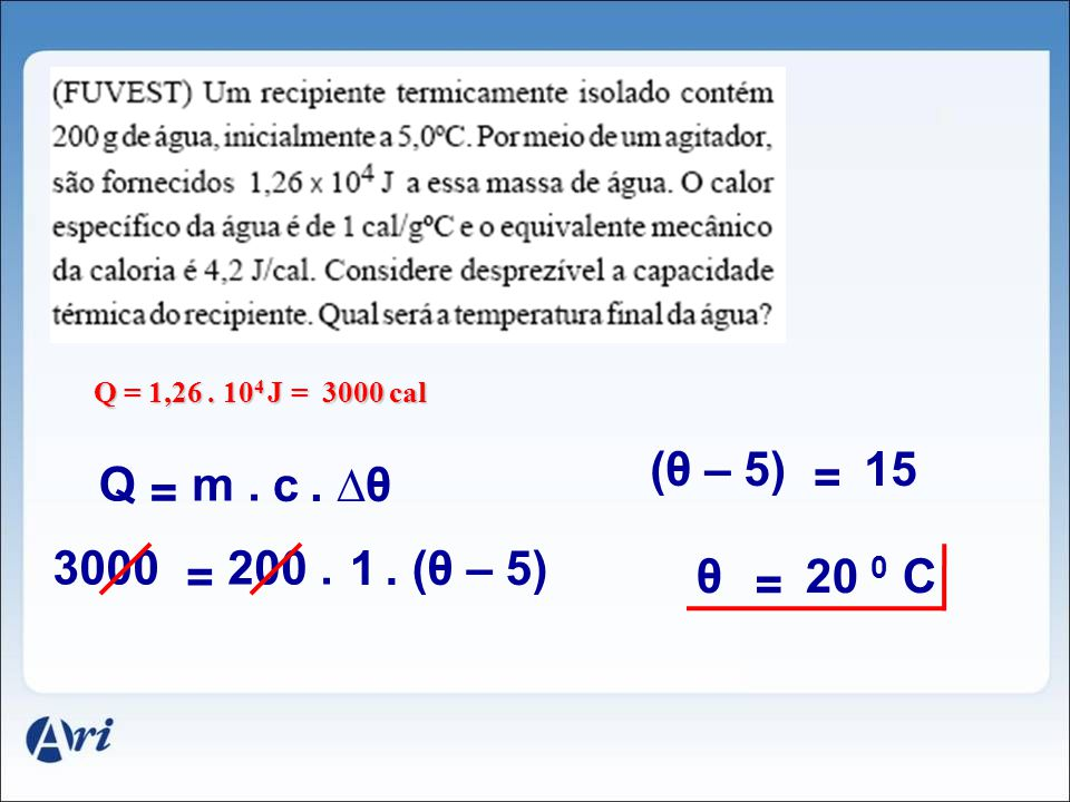 Q = 1,26 . 104 J = 3000 cal (θ – 5) 15 = Q m . c . ∆θ = 3000 200 . 1 . (θ – 5) = θ 20 0 C =