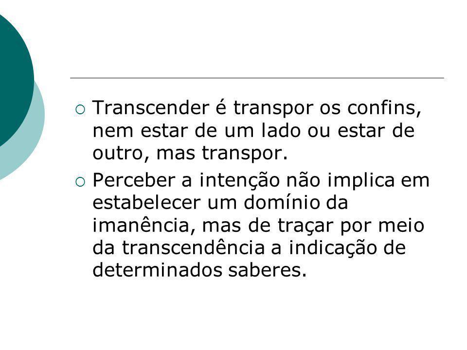 Transcender é transpor os confins, nem estar de um lado ou estar de outro, mas transpor.