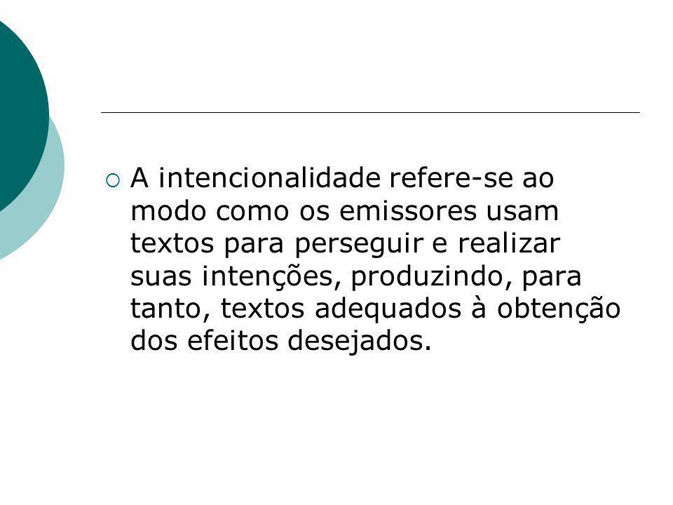A intencionalidade refere-se ao modo como os emissores usam textos para perseguir e realizar suas intenções, produzindo, para tanto, textos adequados à obtenção dos efeitos desejados.