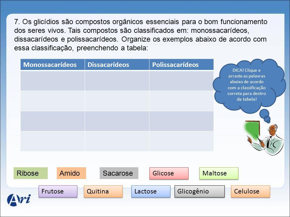 7. Os glicídios são compostos orgânicos essenciais para o bom funcionamento dos seres vivos. Tais compostos são classificados em: monossacarídeos, dissacarídeos e polissacarídeos. Organize os exemplos abaixo de acordo com essa classificação, preenchendo a tabela: