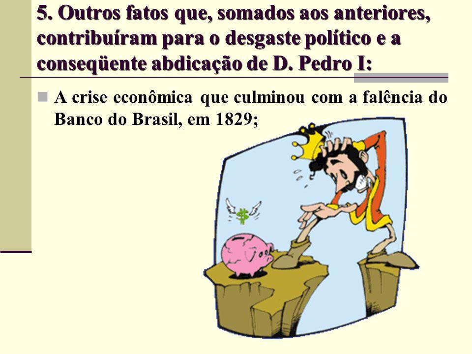 5. Outros fatos que, somados aos anteriores, contribuíram para o desgaste político e a conseqüente abdicação de D. Pedro I:
