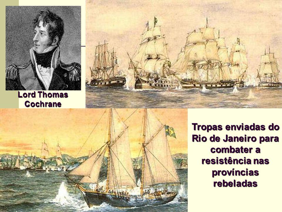 Lord Thomas Cochrane Tropas enviadas do Rio de Janeiro para combater a resistência nas províncias rebeladas.