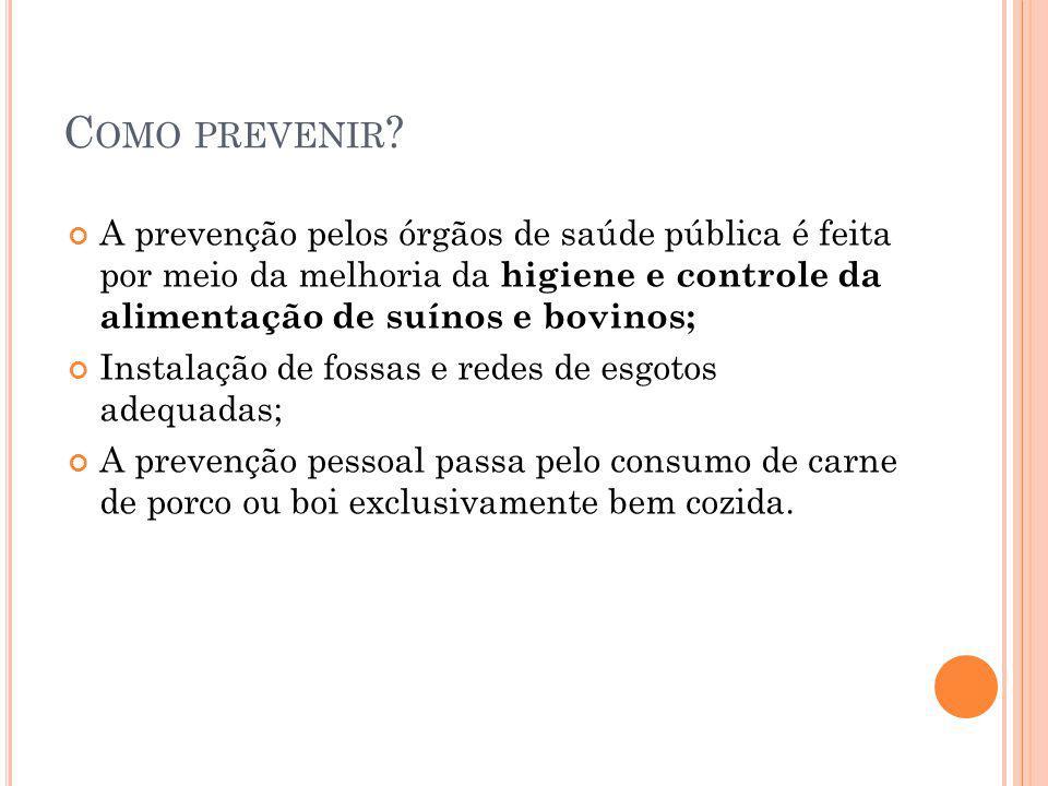 Como prevenir A prevenção pelos órgãos de saúde pública é feita por meio da melhoria da higiene e controle da alimentação de suínos e bovinos;