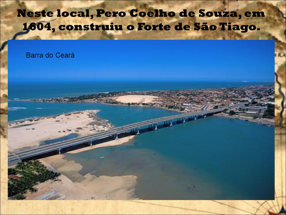 Neste local, Pero Coelho de Souza, em 1604, construiu o Forte de São Tiago.