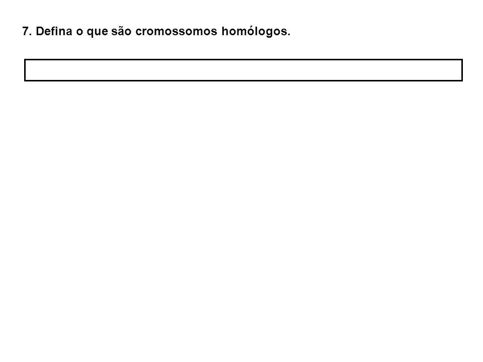 7. Defina o que são cromossomos homólogos.