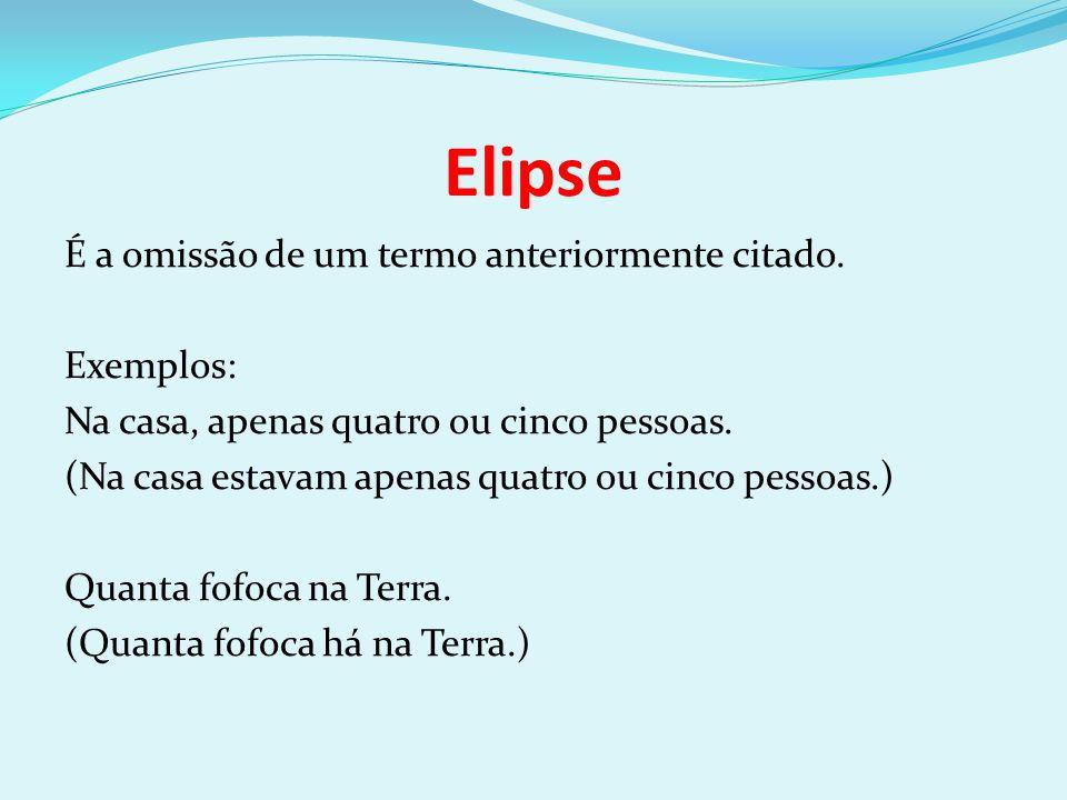 Elipse É a omissão de um termo anteriormente citado. Exemplos: