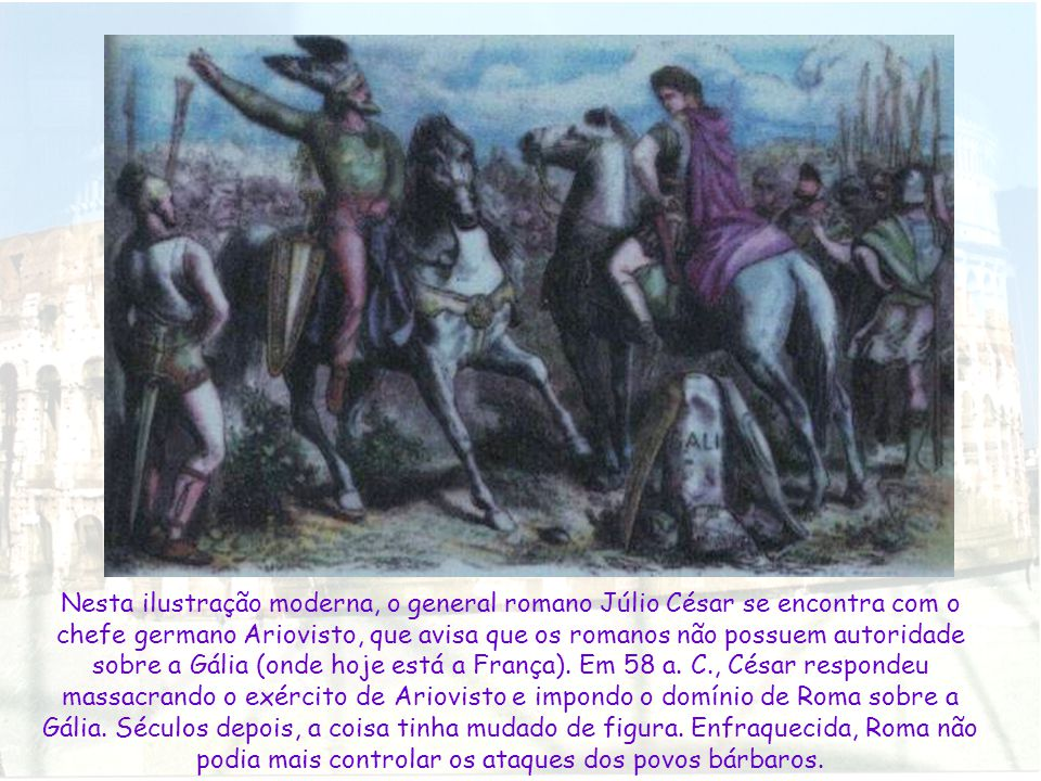 Nesta ilustração moderna, o general romano Júlio César se encontra com o chefe germano Ariovisto, que avisa que os romanos não possuem autoridade sobre a Gália (onde hoje está a França).