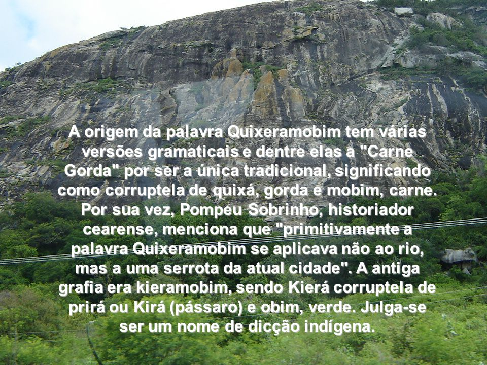 A origem da palavra Quixeramobim tem várias versões gramaticais e dentre elas a Carne Gorda por ser a única tradicional, significando como corruptela de quixá, gorda e mobim, carne.