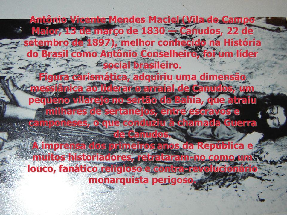 Antônio Vicente Mendes Maciel (Vila do Campo Maior, 13 de março de 1830 — Canudos, 22 de setembro de 1897), melhor conhecido na História do Brasil como Antônio Conselheiro, foi um líder social brasileiro.