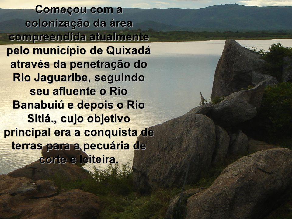Começou com a colonização da área compreendida atualmente pelo município de Quixadá através da penetração do Rio Jaguaribe, seguindo seu afluente o Rio Banabuiú e depois o Rio Sitiá., cujo objetivo principal era a conquista de terras para a pecuária de corte e leiteira.