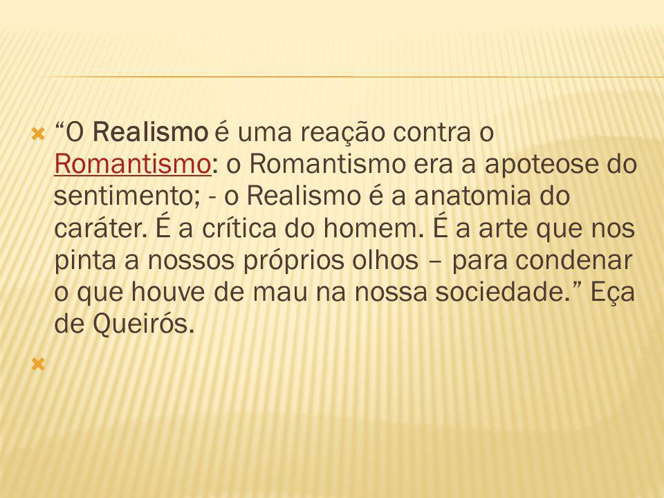 O Realismo é uma reação contra o Romantismo: o Romantismo era a apoteose do sentimento; - o Realismo é a anatomia do caráter.