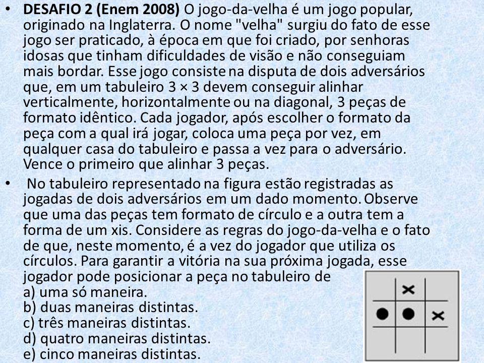 DESAFIO 2 (Enem 2008) O jogo-da-velha é um jogo popular, originado na Inglaterra. O nome velha surgiu do fato de esse jogo ser praticado, à época em que foi criado, por senhoras idosas que tinham dificuldades de visão e não conseguiam mais bordar. Esse jogo consiste na disputa de dois adversários que, em um tabuleiro 3 × 3 devem conseguir alinhar verticalmente, horizontalmente ou na diagonal, 3 peças de formato idêntico. Cada jogador, após escolher o formato da peça com a qual irá jogar, coloca uma peça por vez, em qualquer casa do tabuleiro e passa a vez para o adversário. Vence o primeiro que alinhar 3 peças.