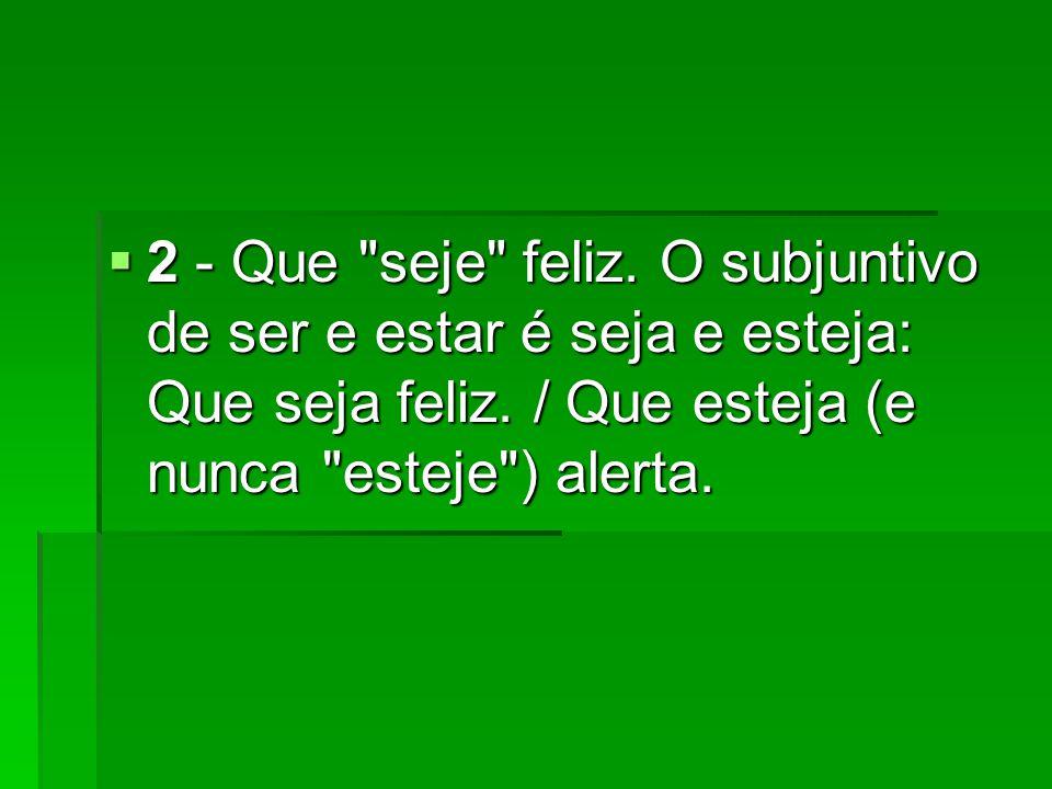 2 - Que seje feliz. O subjuntivo de ser e estar é seja e esteja: Que seja feliz.