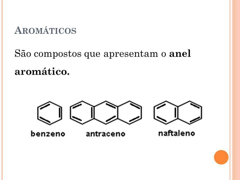 Aromáticos São compostos que apresentam o anel aromático.