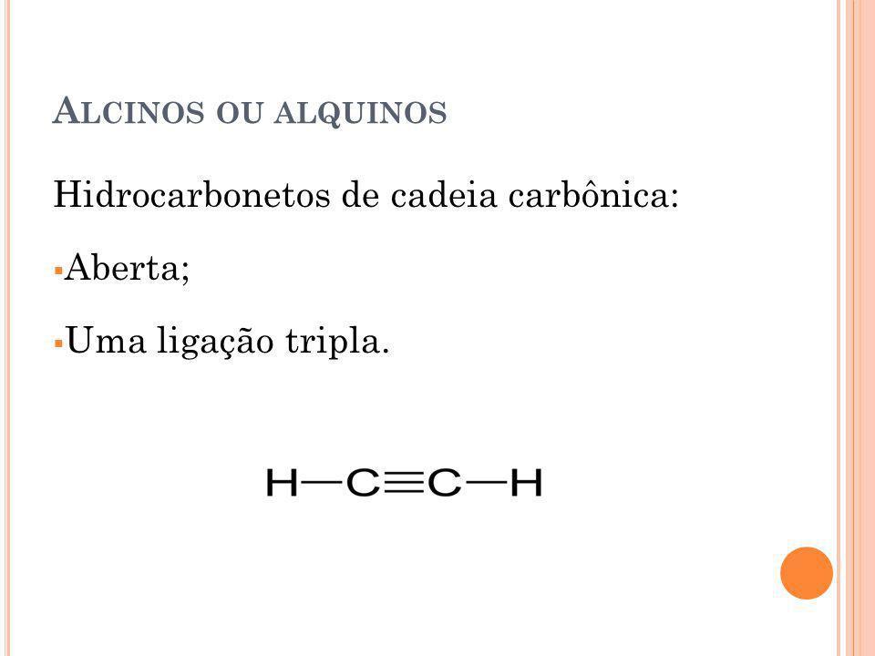 Alcinos ou alquinos Hidrocarbonetos de cadeia carbônica: Aberta; Uma ligação tripla.