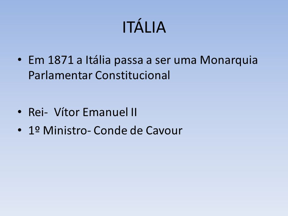 ITÁLIA Em 1871 a Itália passa a ser uma Monarquia Parlamentar Constitucional. Rei- Vítor Emanuel II.