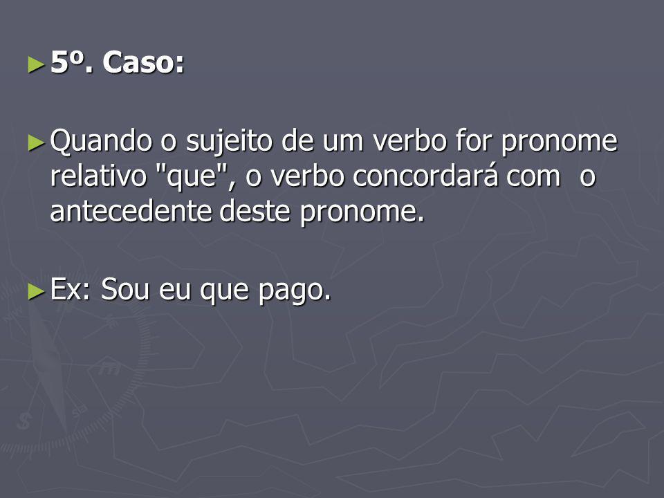 5º. Caso: Quando o sujeito de um verbo for pronome relativo que , o verbo concordará com o antecedente deste pronome.