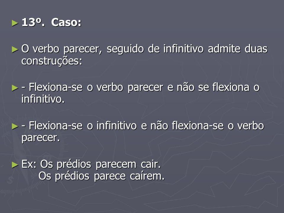 13º. Caso: O verbo parecer, seguido de infinitivo admite duas construções: - Flexiona-se o verbo parecer e não se flexiona o infinitivo.