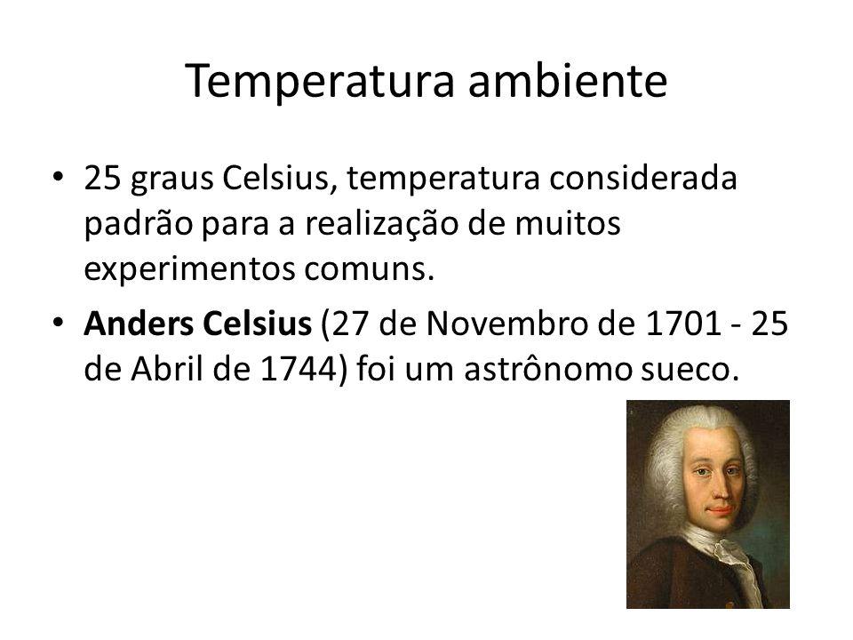 Temperatura ambiente 25 graus Celsius, temperatura considerada padrão para a realização de muitos experimentos comuns.