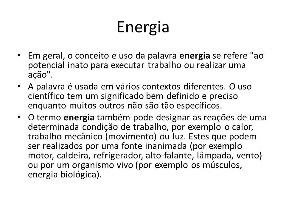 Energia Em geral, o conceito e uso da palavra energia se refere ao potencial inato para executar trabalho ou realizar uma ação .