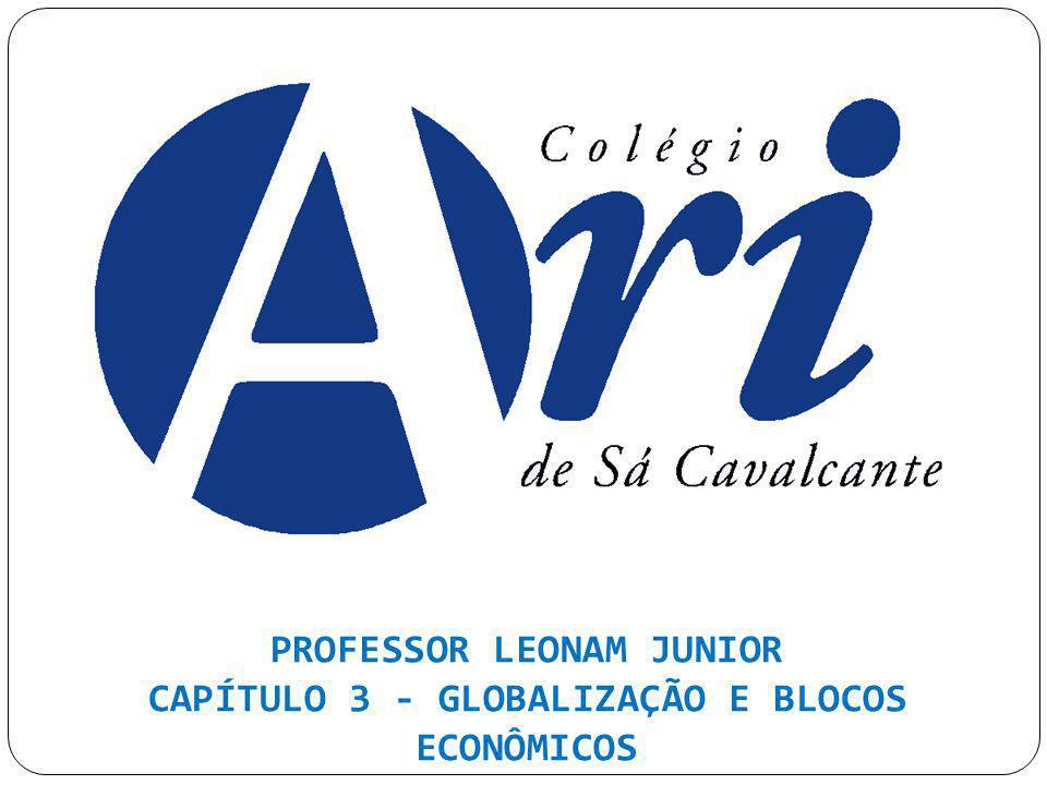PROFESSOR LEONAM JUNIOR CAPÍTULO 3 - GLOBALIZAÇÃO E BLOCOS ECONÔMICOS