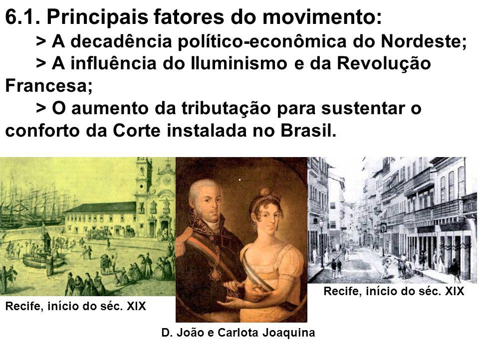 6.1. Principais fatores do movimento: > A decadência político-econômica do Nordeste; > A influência do Iluminismo e da Revolução Francesa; > O aumento da tributação para sustentar o conforto da Corte instalada no Brasil.