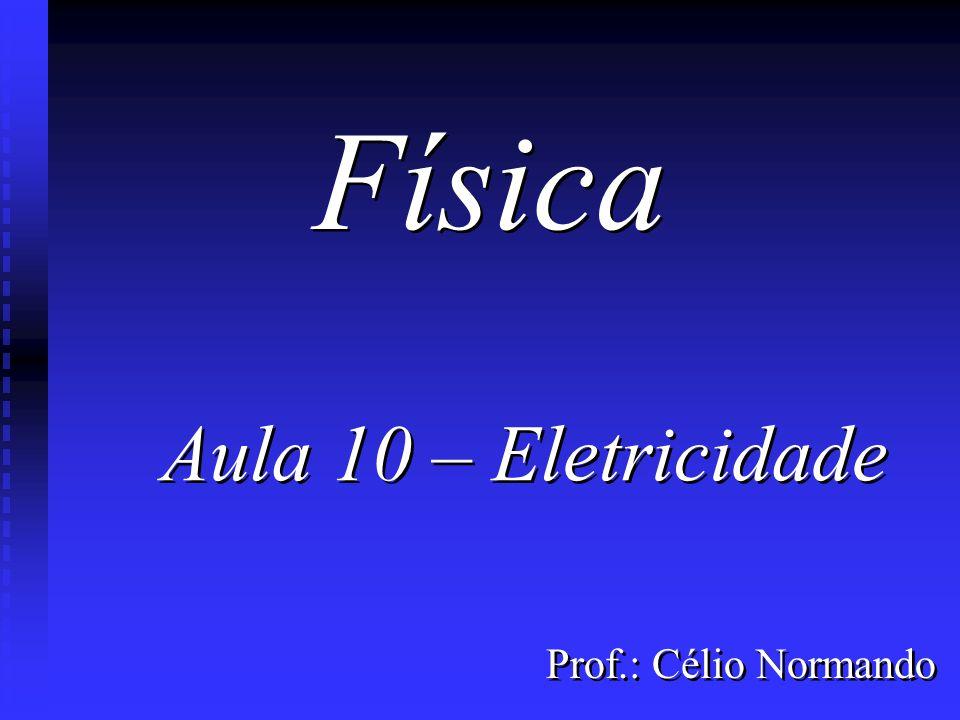 Física Aula 10 – Eletricidade Prof.: Célio Normando