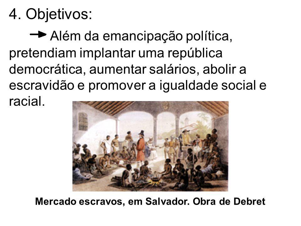 4. Objetivos: Além da emancipação política, pretendiam implantar uma república democrática, aumentar salários, abolir a escravidão e promover a igualdade social e racial.