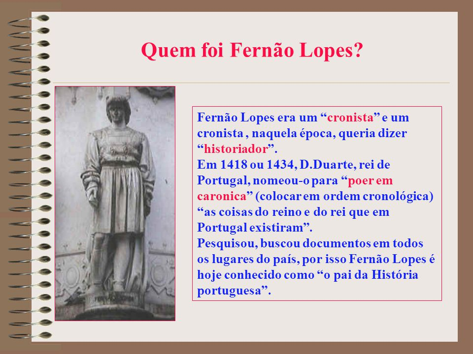 Quem foi Fernão Lopes Fernão Lopes era um cronista e um cronista , naquela época, queria dizer historiador .