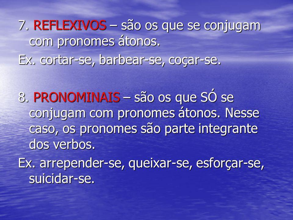 7. REFLEXIVOS – são os que se conjugam com pronomes átonos.