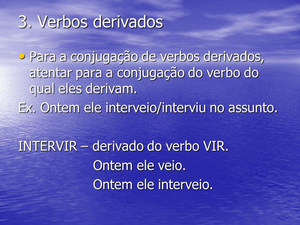 3. Verbos derivados Para a conjugação de verbos derivados, atentar para a conjugação do verbo do qual eles derivam.